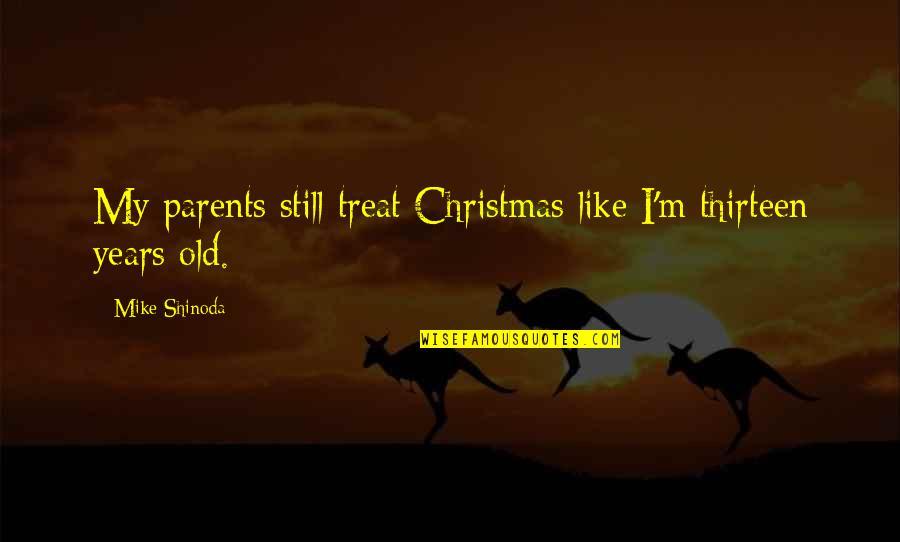 M Shinoda Quotes By Mike Shinoda: My parents still treat Christmas like I'm thirteen