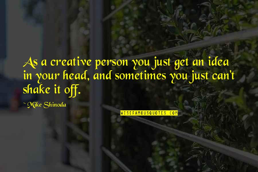 M Shinoda Quotes By Mike Shinoda: As a creative person you just get an