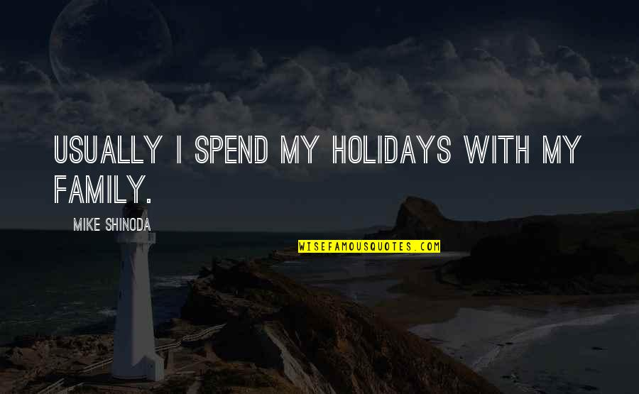 M Shinoda Quotes By Mike Shinoda: Usually I spend my holidays with my family.
