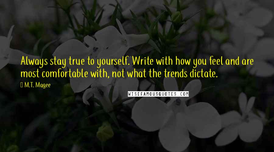 M.T. Magee quotes: Always stay true to yourself. Write with how you feel and are most comfortable with, not what the trends dictate.