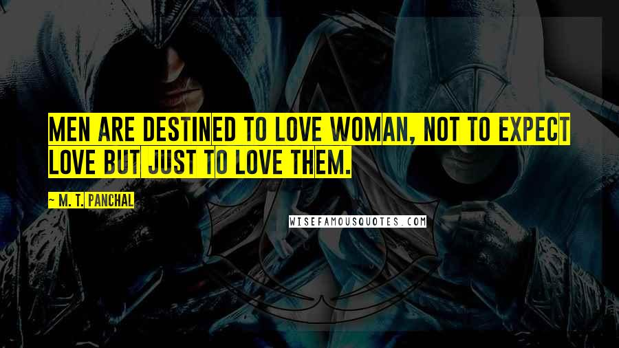 M. T. Panchal quotes: Men are destined to love woman, not to expect love but just to love them.
