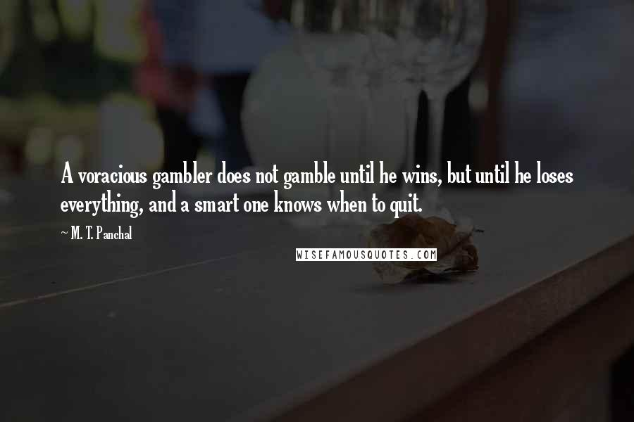 M. T. Panchal quotes: A voracious gambler does not gamble until he wins, but until he loses everything, and a smart one knows when to quit.