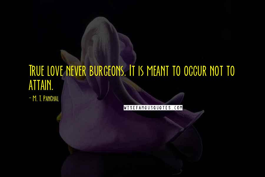 M. T. Panchal quotes: True love never burgeons. It is meant to occur not to attain.