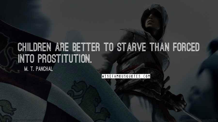 M. T. Panchal quotes: Children are better to starve than forced into prostitution.