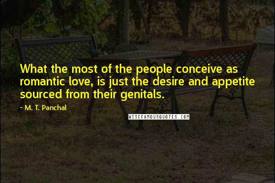 M. T. Panchal quotes: What the most of the people conceive as romantic love, is just the desire and appetite sourced from their genitals.