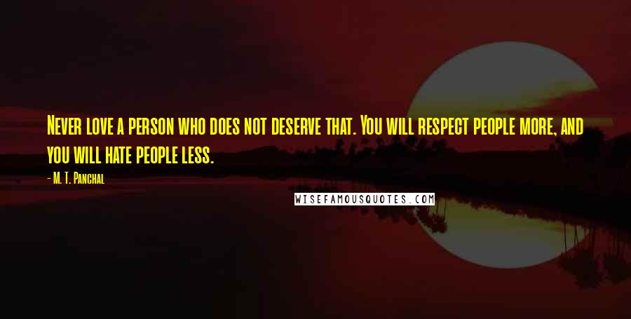 M. T. Panchal quotes: Never love a person who does not deserve that. You will respect people more, and you will hate people less.