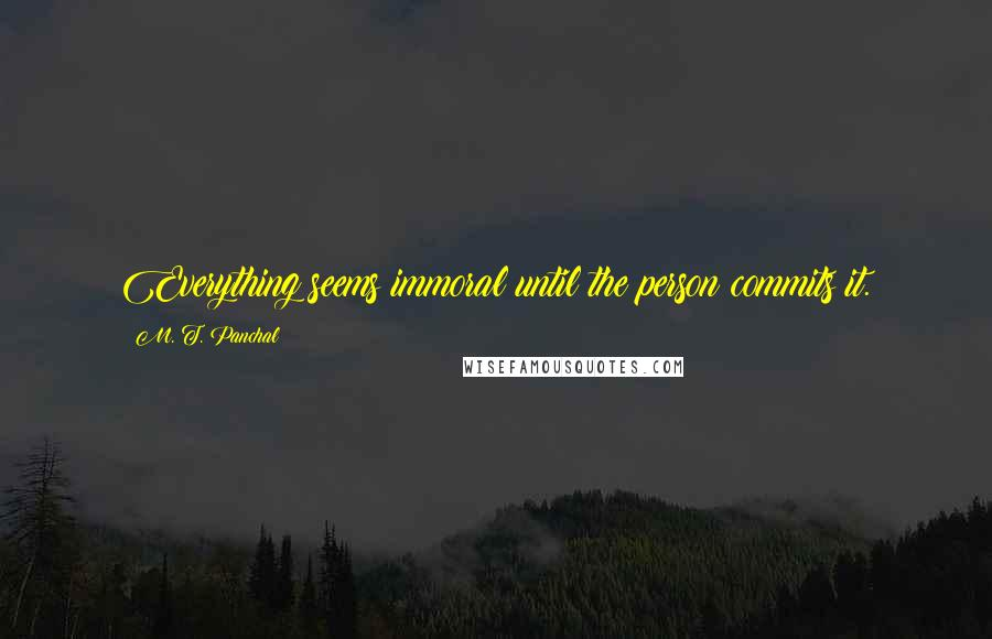 M. T. Panchal quotes: Everything seems immoral until the person commits it.