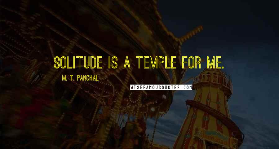 M. T. Panchal quotes: Solitude is a temple for me.