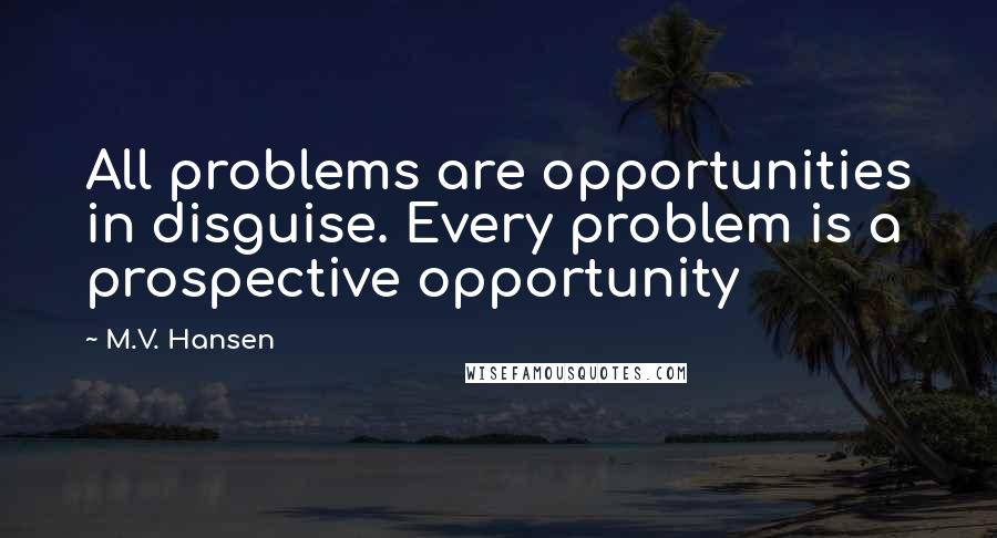 M.V. Hansen quotes: All problems are opportunities in disguise. Every problem is a prospective opportunity