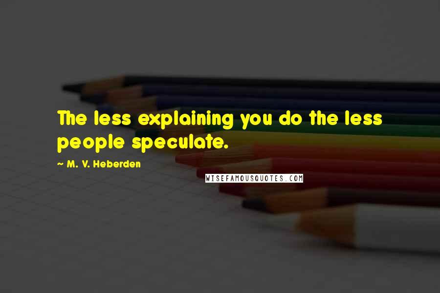 M. V. Heberden quotes: The less explaining you do the less people speculate.