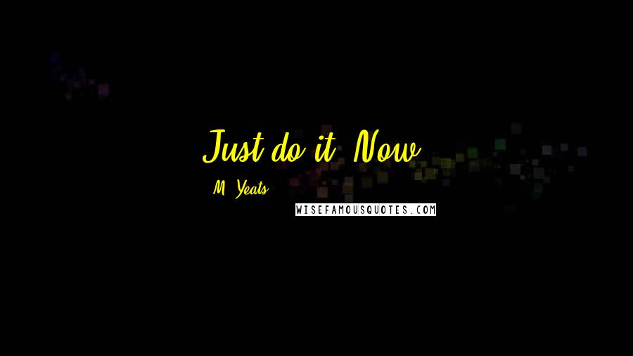 M. Yeats quotes: Just do it. Now.
