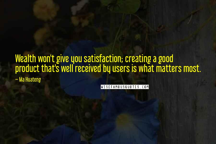 Ma Huateng quotes: Wealth won't give you satisfaction; creating a good product that's well received by users is what matters most.