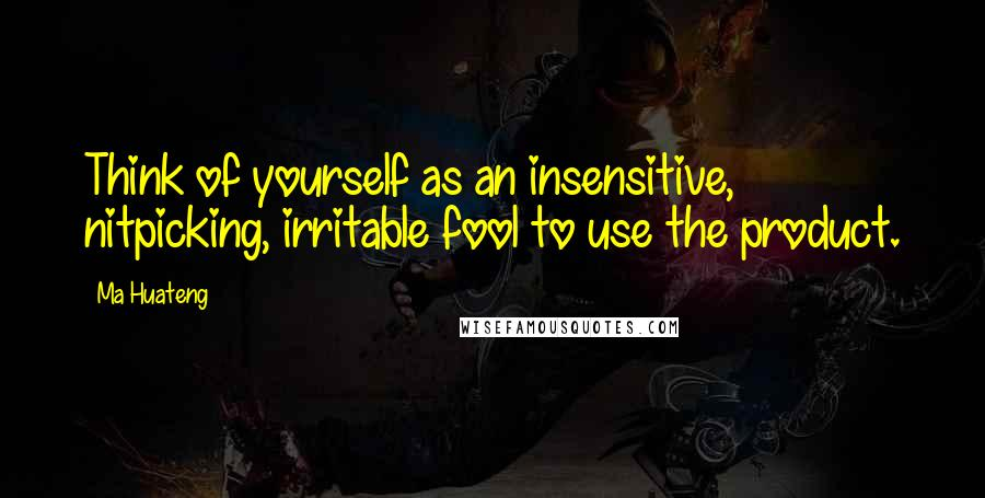 Ma Huateng quotes: Think of yourself as an insensitive, nitpicking, irritable fool to use the product.