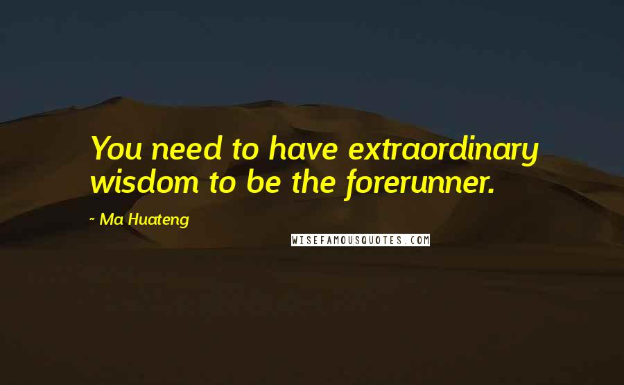 Ma Huateng quotes: You need to have extraordinary wisdom to be the forerunner.