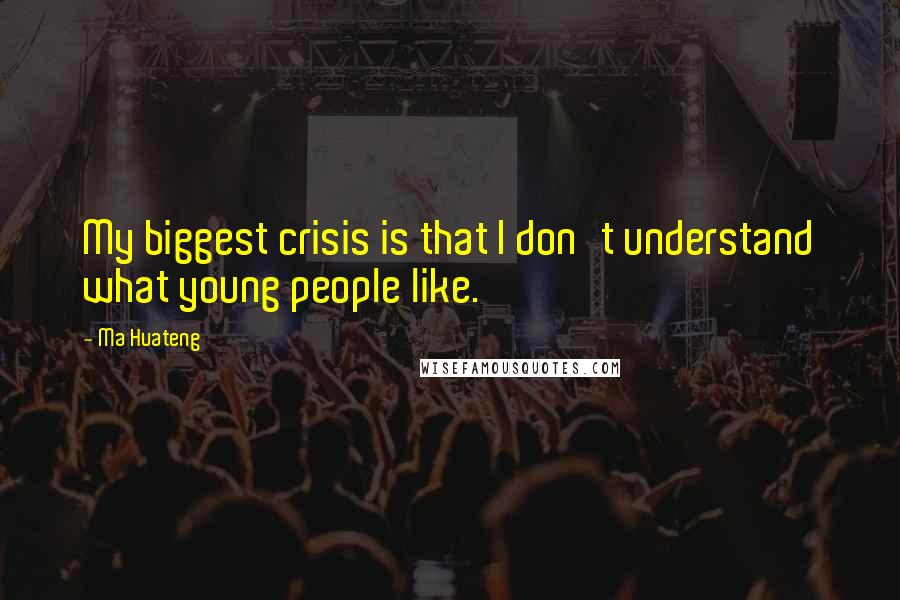 Ma Huateng quotes: My biggest crisis is that I don't understand what young people like.