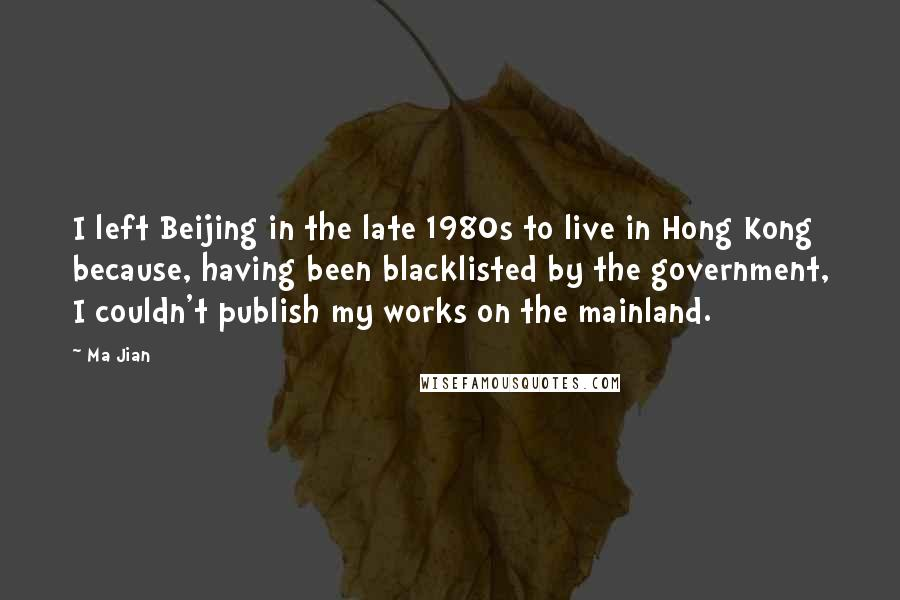 Ma Jian quotes: I left Beijing in the late 1980s to live in Hong Kong because, having been blacklisted by the government, I couldn't publish my works on the mainland.