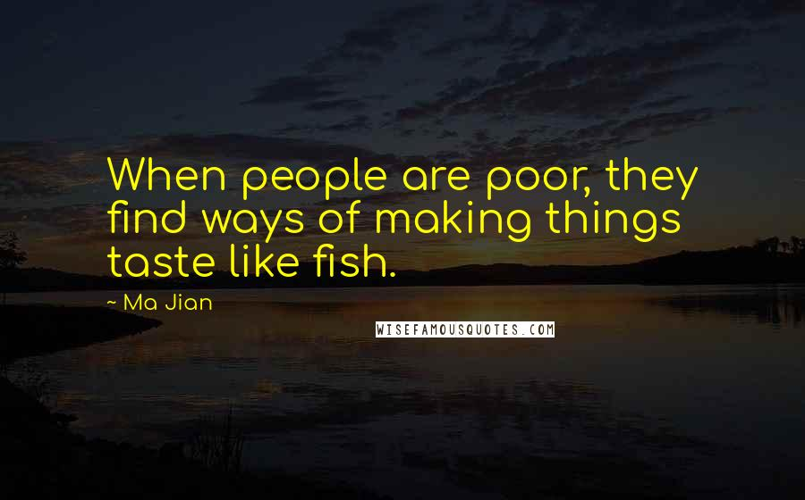 Ma Jian quotes: When people are poor, they find ways of making things taste like fish.