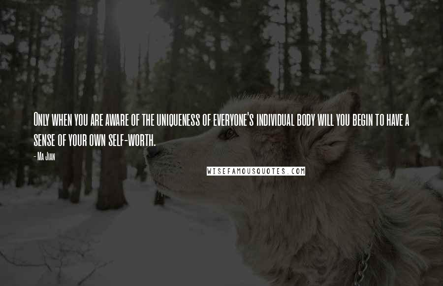 Ma Jian quotes: Only when you are aware of the uniqueness of everyone's individual body will you begin to have a sense of your own self-worth.