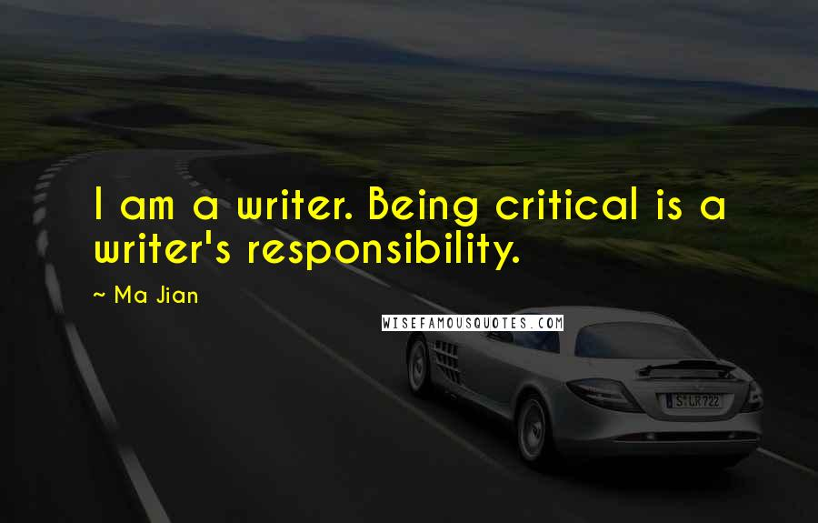 Ma Jian quotes: I am a writer. Being critical is a writer's responsibility.