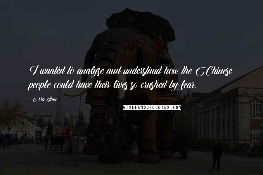 Ma Jian quotes: I wanted to analyse and understand how the Chinese people could have their lives so crushed by fear.
