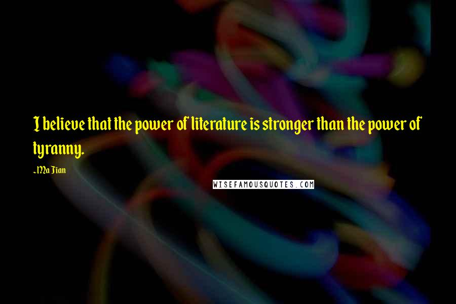 Ma Jian quotes: I believe that the power of literature is stronger than the power of tyranny.