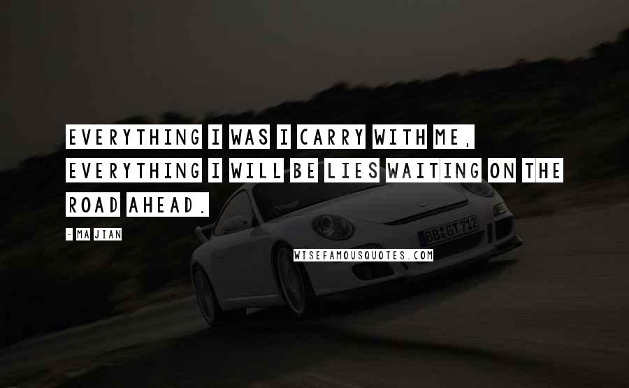 Ma Jian quotes: Everything I was I carry with me, everything I will be lies waiting on the road ahead.