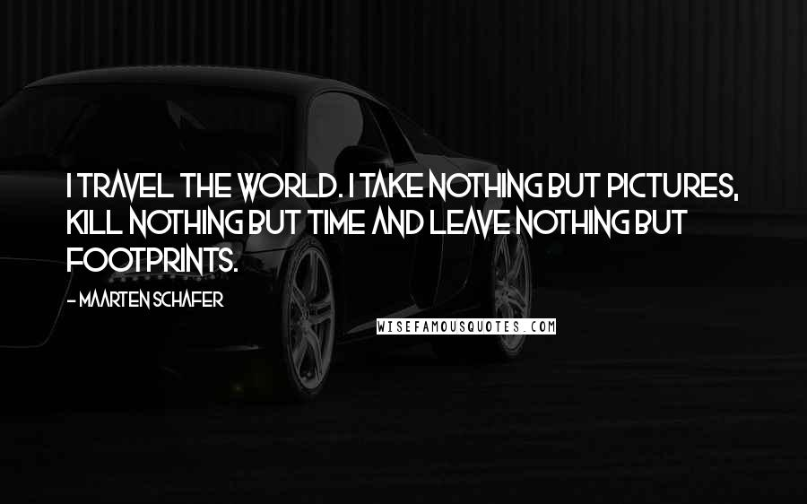 Maarten Schafer quotes: I travel the world. I Take nothing but pictures, kill nothing but time and leave nothing but footprints.