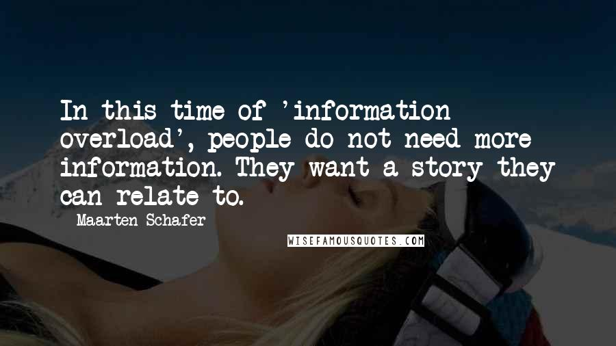 Maarten Schafer quotes: In this time of 'information overload', people do not need more information. They want a story they can relate to.