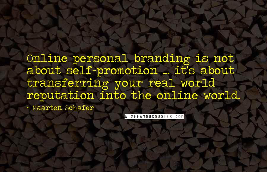 Maarten Schafer quotes: Online personal branding is not about self-promotion ... it's about transferring your real world reputation into the online world.