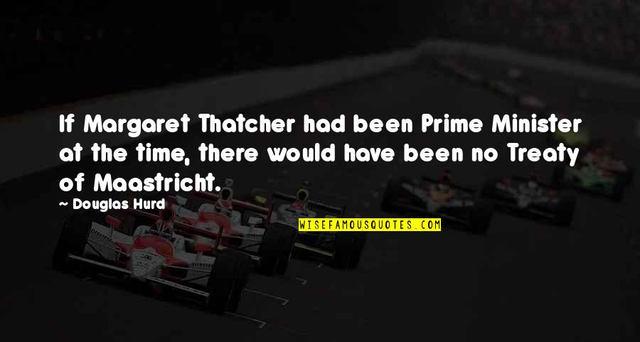 Maastricht Treaty Quotes By Douglas Hurd: If Margaret Thatcher had been Prime Minister at