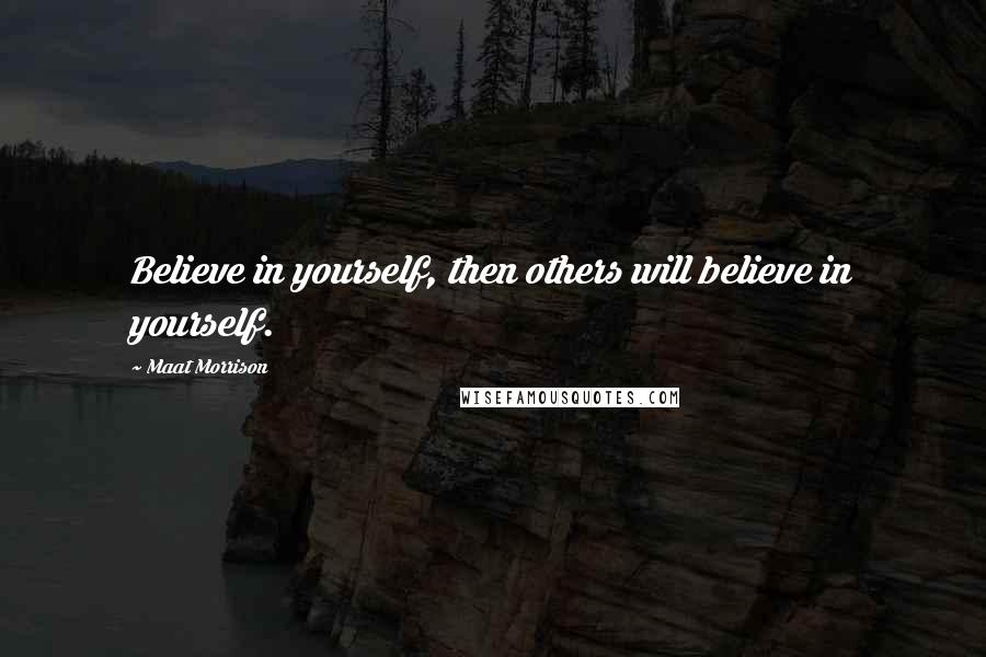 Maat Morrison quotes: Believe in yourself, then others will believe in yourself.