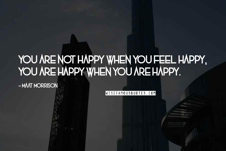 Maat Morrison quotes: You are not happy when you feel happy, you are happy when you are happy.