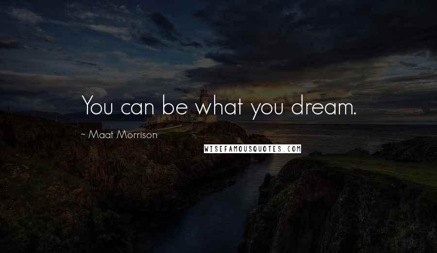 Maat Morrison quotes: You can be what you dream.