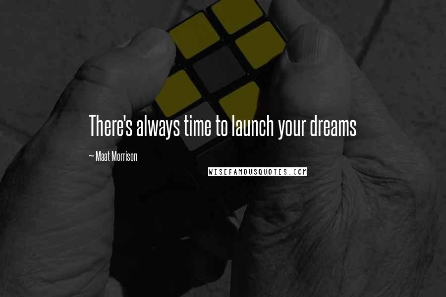 Maat Morrison quotes: There's always time to launch your dreams