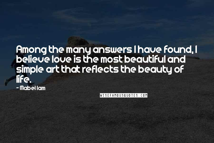 Mabel Iam quotes: Among the many answers I have found, I believe love is the most beautiful and simple art that reflects the beauty of life.