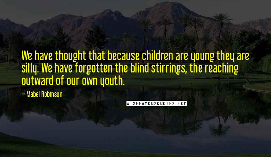 Mabel Robinson quotes: We have thought that because children are young they are silly. We have forgotten the blind stirrings, the reaching outward of our own youth.
