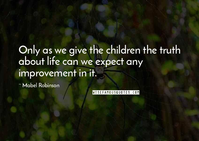 Mabel Robinson quotes: Only as we give the children the truth about life can we expect any improvement in it.