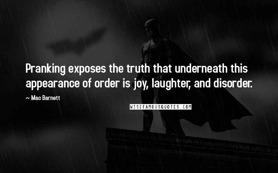 Mac Barnett quotes: Pranking exposes the truth that underneath this appearance of order is joy, laughter, and disorder.