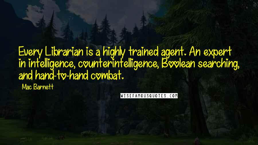Mac Barnett quotes: Every Librarian is a highly trained agent. An expert in intelligence, counterintelligence, Boolean searching, and hand-to-hand combat.