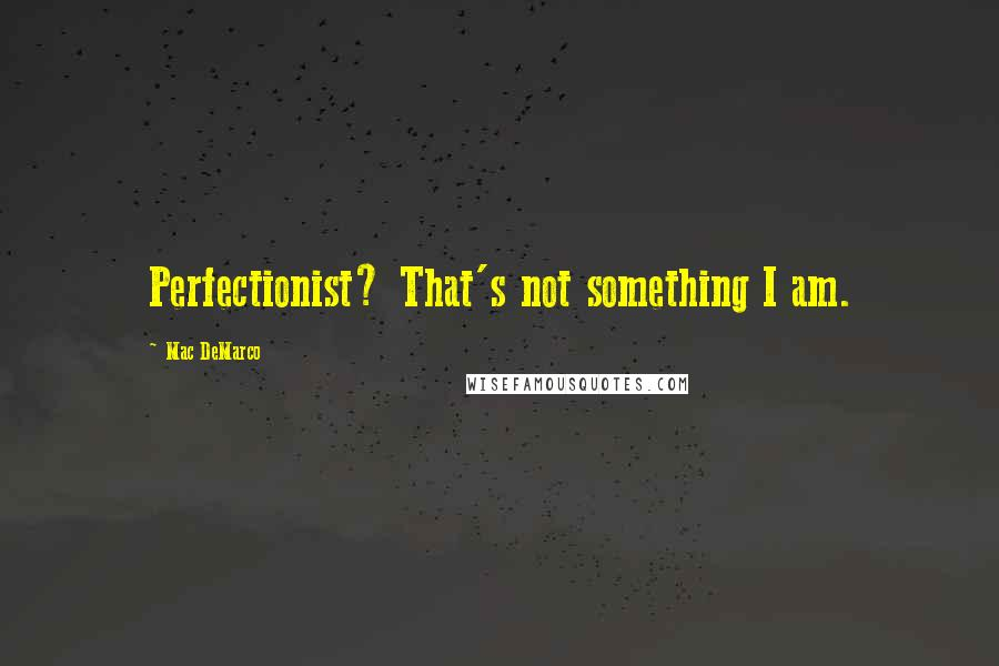 Mac DeMarco quotes: Perfectionist? That's not something I am.
