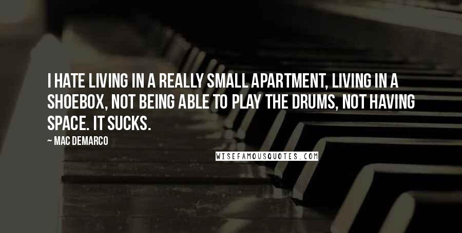 Mac DeMarco quotes: I hate living in a really small apartment, living in a shoebox, not being able to play the drums, not having space. It sucks.