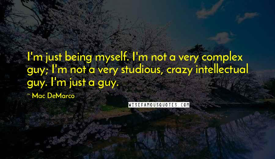 Mac DeMarco quotes: I'm just being myself. I'm not a very complex guy; I'm not a very studious, crazy intellectual guy. I'm just a guy.