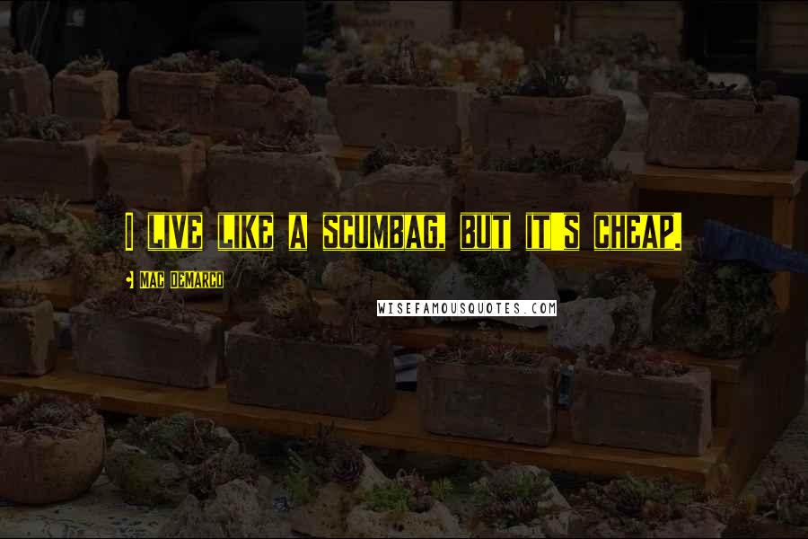 Mac DeMarco quotes: I live like a scumbag, but it's cheap.