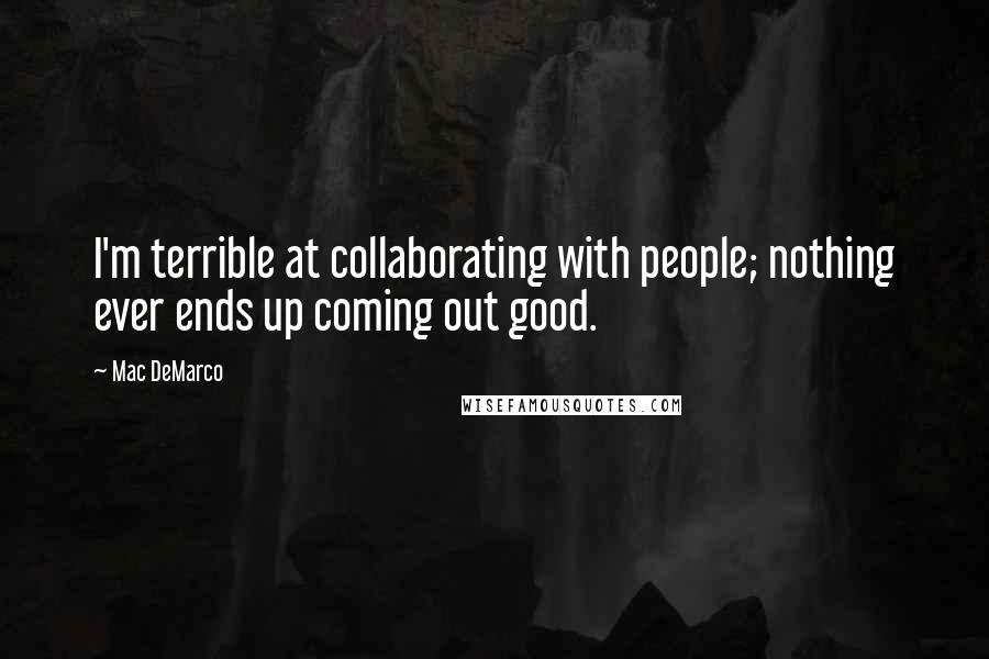 Mac DeMarco quotes: I'm terrible at collaborating with people; nothing ever ends up coming out good.