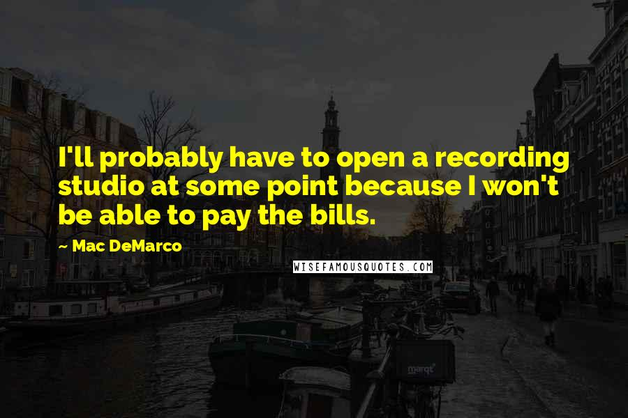 Mac DeMarco quotes: I'll probably have to open a recording studio at some point because I won't be able to pay the bills.