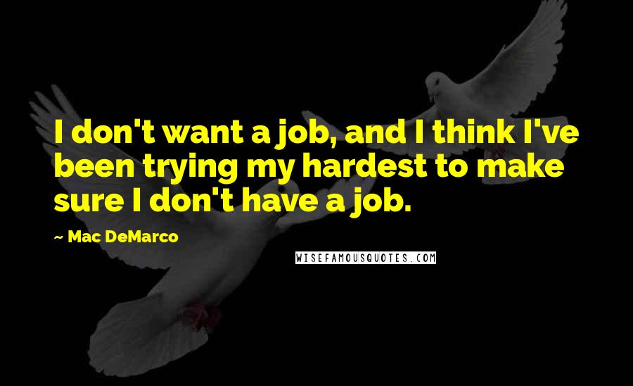 Mac DeMarco quotes: I don't want a job, and I think I've been trying my hardest to make sure I don't have a job.