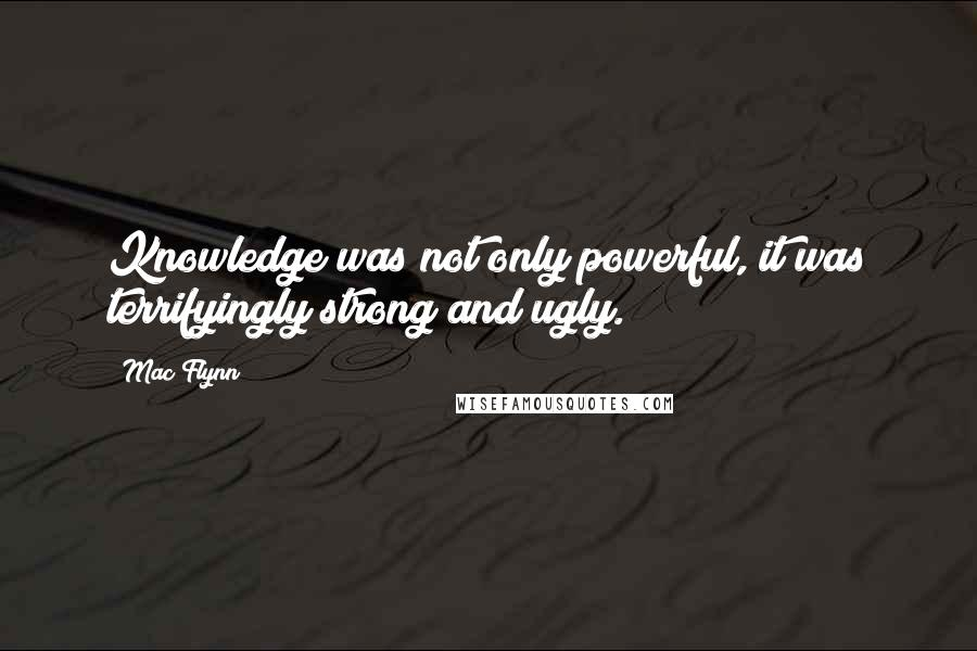 Mac Flynn quotes: Knowledge was not only powerful, it was terrifyingly strong and ugly.