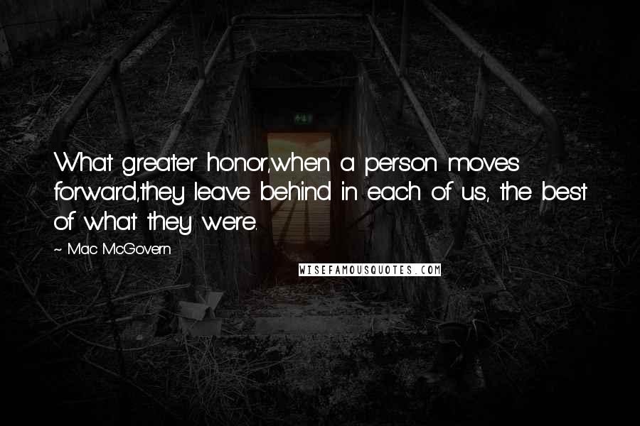Mac McGovern quotes: What greater honor,when a person moves forward,they leave behind in each of us, the best of what they were.