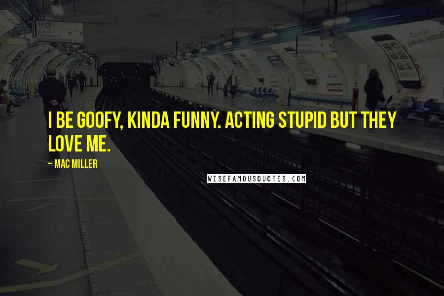 Mac Miller quotes: I be goofy, kinda funny. Acting stupid but they love me.