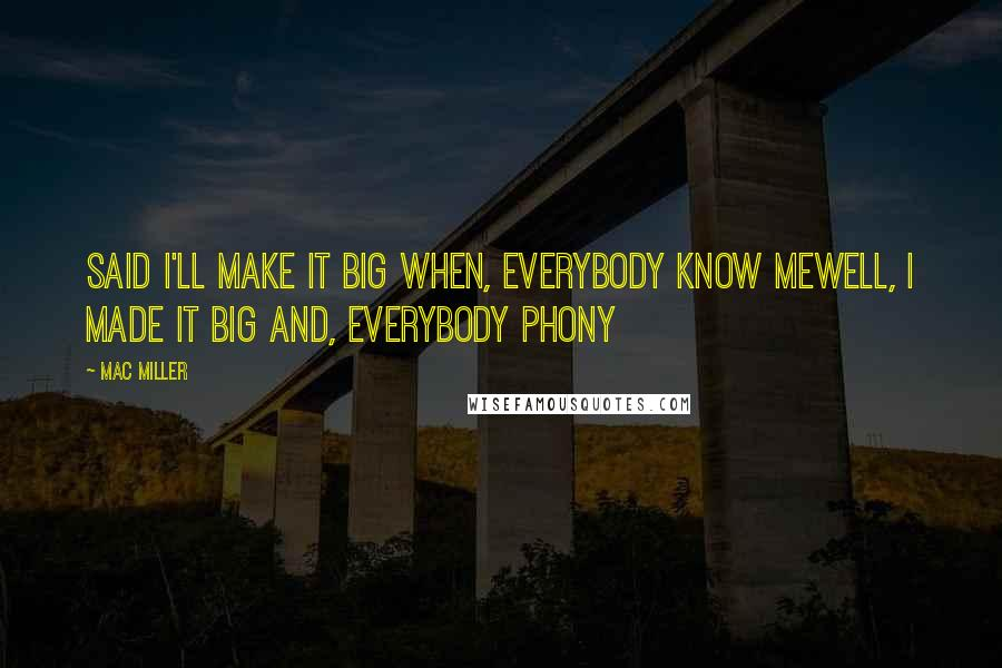 Mac Miller quotes: Said I'll make it big when, everybody know meWell, I made it big and, everybody phony